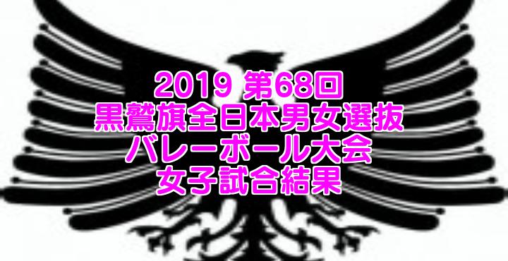 2019 第68回黒鷲旗全日本男女選抜バレーボール大会 女子試合結果