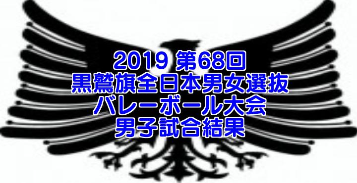 2019 第68回黒鷲旗全日本男女選抜バレーボール大会 男子試合結果