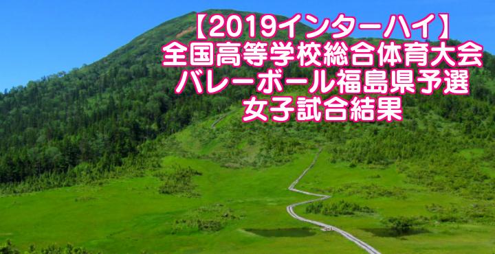 【2019インターハイ】全国高等学校総合体育大会 バレーボール福島県予選 女子試合結果