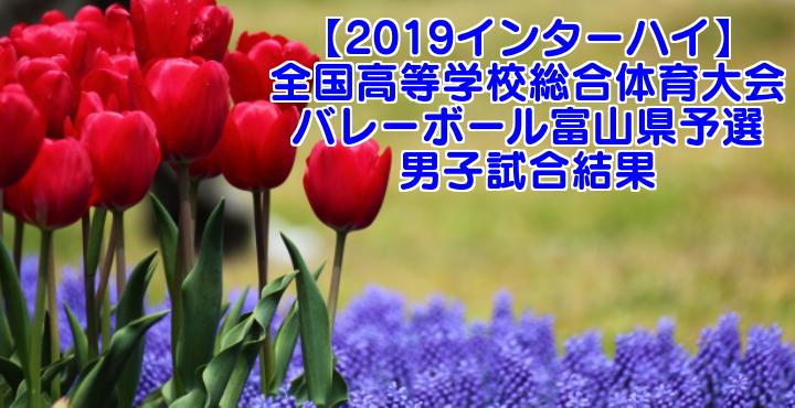 【2019インターハイ】全国高等学校総合体育大会 バレーボール富山県予選 男子試合結果