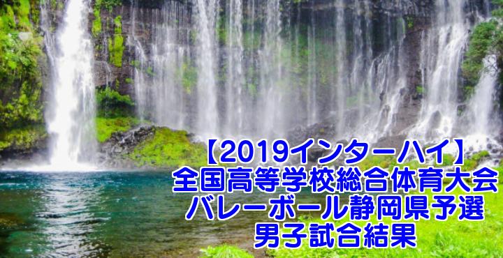 【2019インターハイ】全国高等学校総合体育大会 バレーボール静岡県予選 男子試合結果