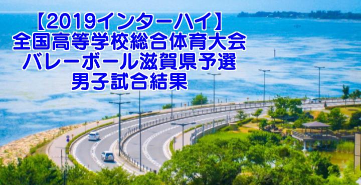 【2019インターハイ】全国高等学校総合体育大会 バレーボール滋賀県予選 男子試合結果