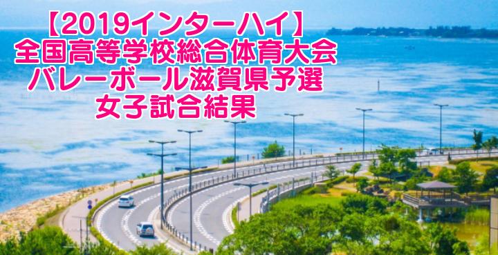 【2019インターハイ】全国高等学校総合体育大会 バレーボール滋賀県予選 女子試合結果