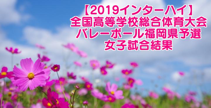 【2019インターハイ】全国高等学校総合体育大会 バレーボール福岡県予選 女子試合結果