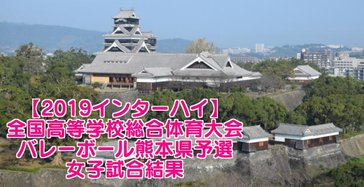 【2019インターハイ】全国高等学校総合体育大会 バレーボール熊本県予選 女子試合結果