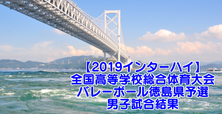 【2019インターハイ】全国高等学校総合体育大会 バレーボール徳島県予選 男子試合結果