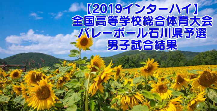 【2019インターハイ】全国高等学校総合体育大会 バレーボール石川県予選 男子試合結果