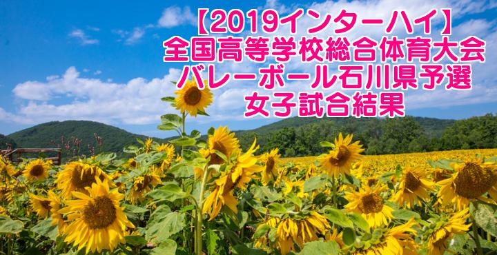 【2019インターハイ】全国高等学校総合体育大会 バレーボール石川県予選 女子試合結果