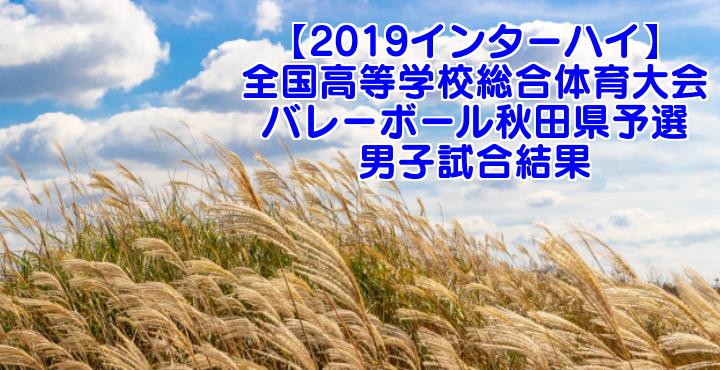 【2019インターハイ】全国高等学校総合体育大会 バレーボール秋田県予選 男子試合結果
