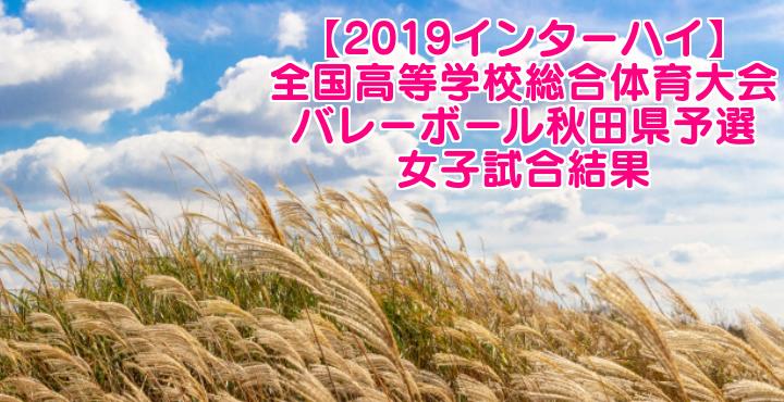 【2019インターハイ】全国高等学校総合体育大会 バレーボール秋田県予選 女子試合結果