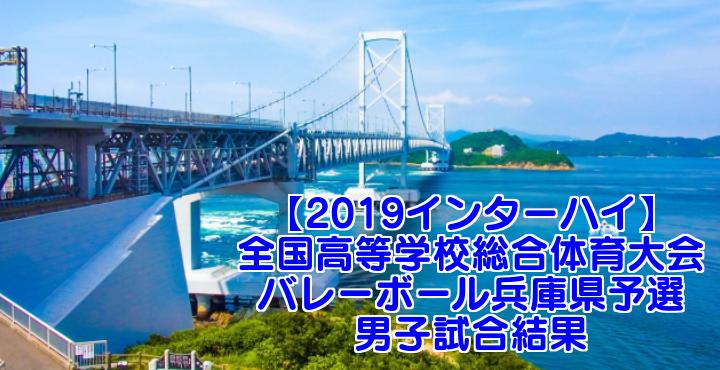 【2019インターハイ】全国高等学校総合体育大会 バレーボール兵庫県予選 男子試合結果