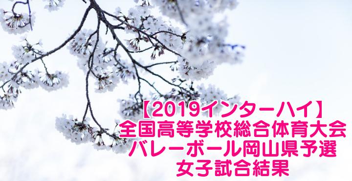 【2019インターハイ】全国高等学校総合体育大会 バレーボール岡山県予選 女子試合結果