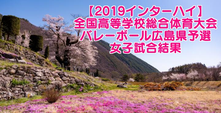 【2019インターハイ】全国高等学校総合体育大会 バレーボール広島県予選 女子試合結果