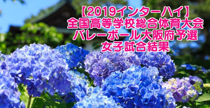 【2019インターハイ】全国高等学校総合体育大会 バレーボール大阪府予選 女子試合結果