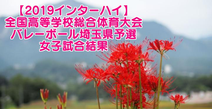 【2019インターハイ】全国高等学校総合体育大会 バレーボール埼玉県予選 女子試合結果