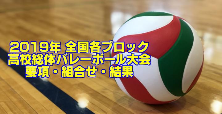 2019年 全国各ブロック高校総体バレーボール大会 要項・組合せ・結果