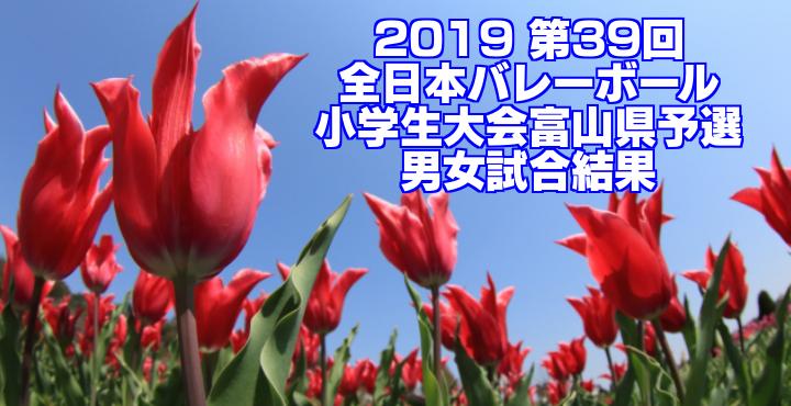 2019 第39回全日本バレーボール小学生大会富山県予選 男女試合結果