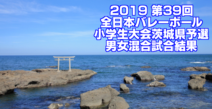 2019 第39回全日本バレーボール小学生大会茨城県予選 男女混合試合結果