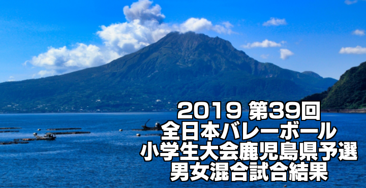 2019 第39回全日本バレーボール小学生大会鹿児島県予選 男女混合試合結果