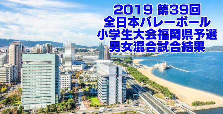2019 第39回全日本バレーボール小学生大会福岡県予選 男女混合試合結果