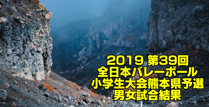 2019 第39回全日本バレーボール小学生大会熊本県予選 男女試合結果