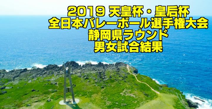2019 天皇杯・皇后杯全日本バレーボール選手権大会 静岡県ラウンド 男女試合結果