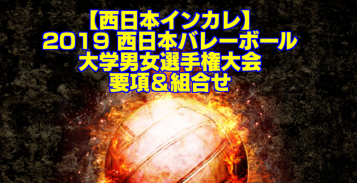 【西日本インカレ】2019 西日本バレーボール大学男女選手権大会 要項&組合せ
