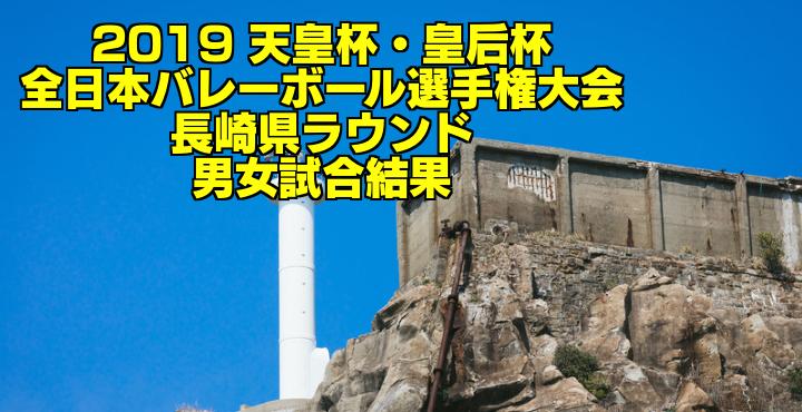 2019 天皇杯・皇后杯全日本バレーボール選手権大会 長崎県ラウンド 男女試合結果