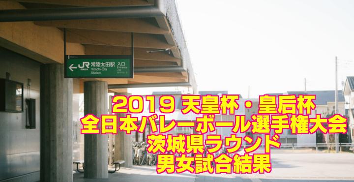 2019 天皇杯・皇后杯全日本バレーボール選手権大会 茨城県ラウンド 男女試合結果