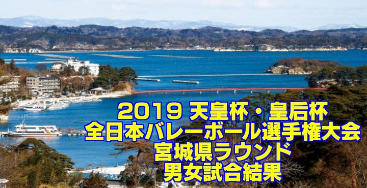 2019 天皇杯・皇后杯全日本バレーボール選手権大会 宮城県ラウンド 男女試合結果