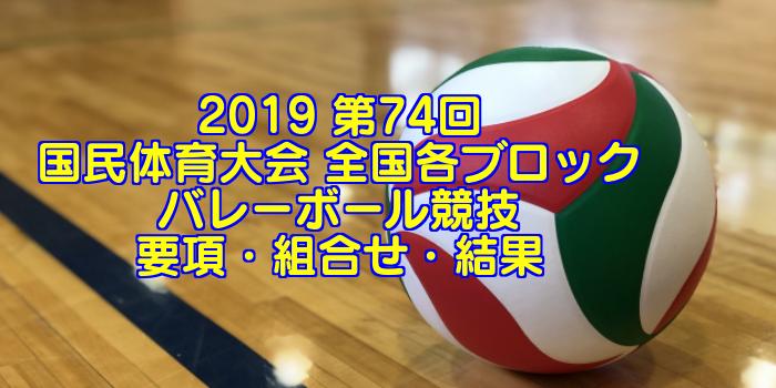 2019 第74回国民体育大会 全国各ブロックバレーボール競技 要項・組合せ・結果