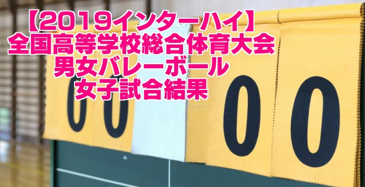 【2019インターハイ】全国高等学校総合体育大会 男女バレーボール 女子試合結果