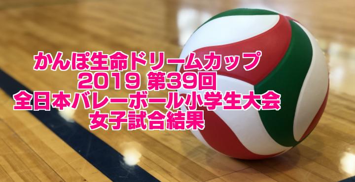 2019 第39回全日本バレーボール小学生大会 女子試合結果