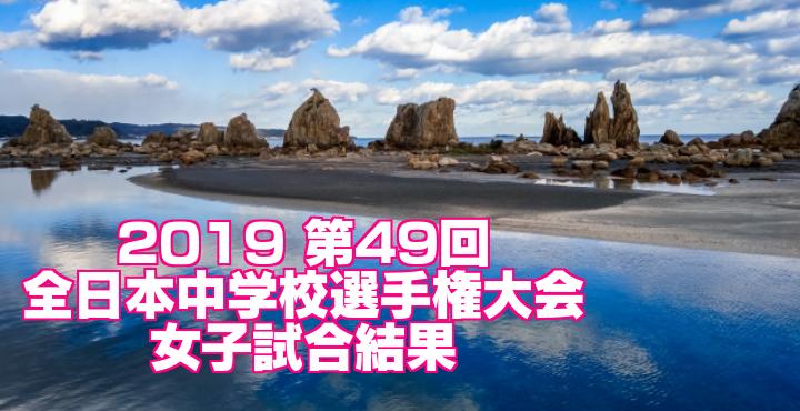 2019 第49回全日本中学校選手権大会 女子試合結果