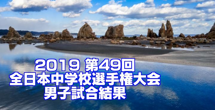 2019 第49回全日本中学校選手権大会 男子試合結果