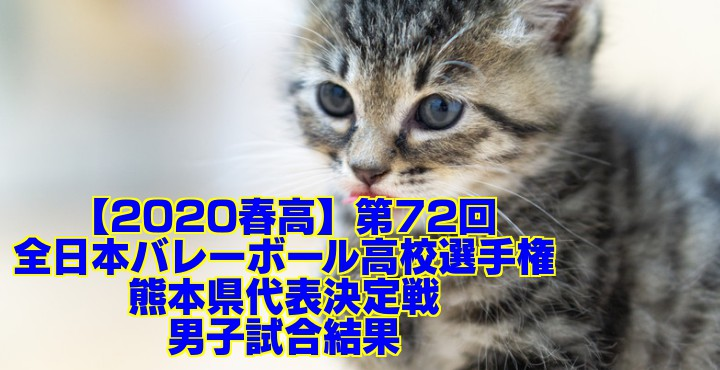 【2020春高】第72回全日本バレーボール高校選手権 熊本県代表決定戦 男子試合結果