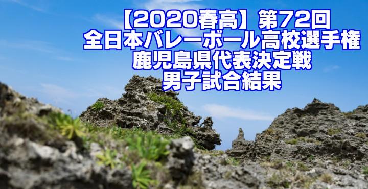 【2020春高】第72回全日本バレーボール高校選手権 鹿児島県代表決定戦 男子試合結果