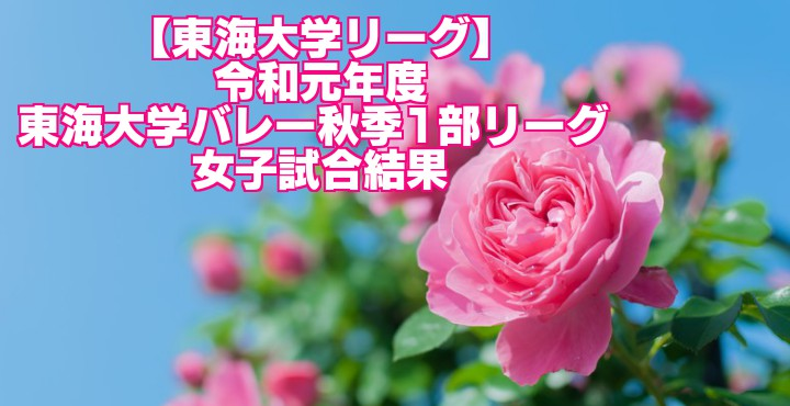 【東海大学リーグ】令和元年度 東海大学バレー秋季1部リーグ  女子試合結果