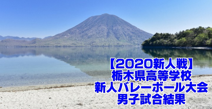 【2020新人戦】栃木県高等学校新人バレーボール大会 男子試合結果