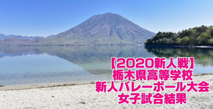 【2020新人戦】栃木県高等学校新人バレーボール大会 女子試合結果