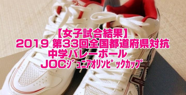 【女子試合結果】2019 第33回全国都道府県対抗中学バレー JOCジュニアオリンピックカップ