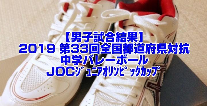 【男子試合結果】2019 第33回全国都道府県対抗中学バレー JOCジュニアオリンピックカップ