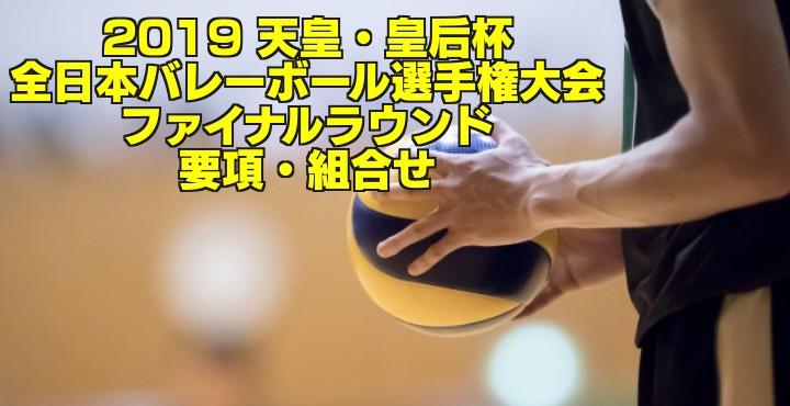 2019 天皇・皇后杯 全日本バレーボール選手権大会 ファイナルラウンド要項・組合せ