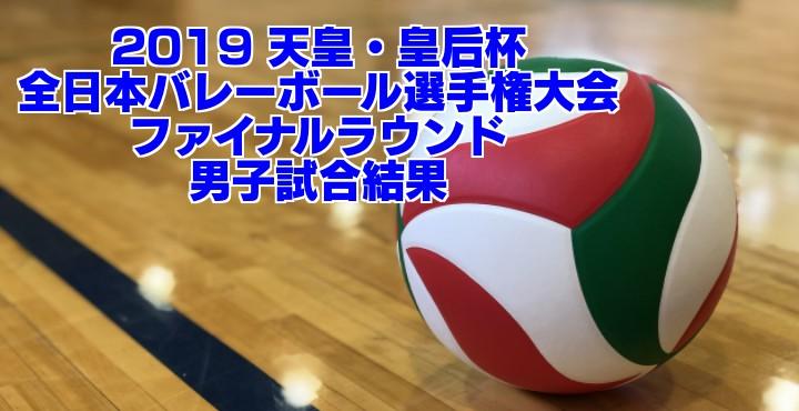 2019 天皇・皇后杯 全日本バレーボール選手権大会 ファイナルラウンド 男子試合結果