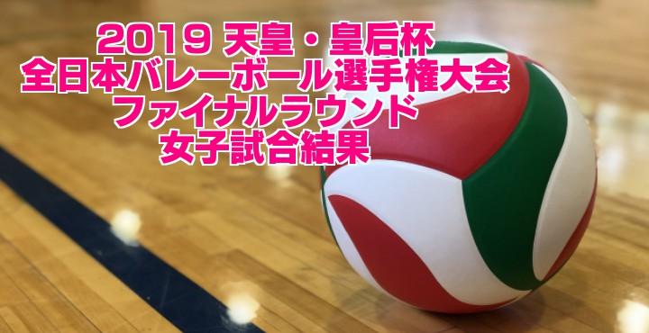 2019 天皇・皇后杯 全日本バレーボール選手権大会 ファイナルラウンド 女子試合結果