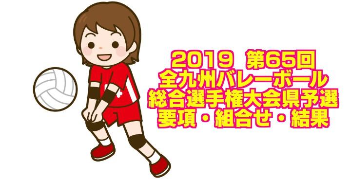 2019  第65回全九州バレーボール総合選手権大会県予選 要項・組合せ・結果