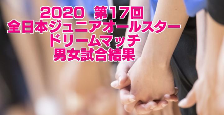 2020  第17回 全日本ジュニアオールスタードリームマッチ 男女試合結果