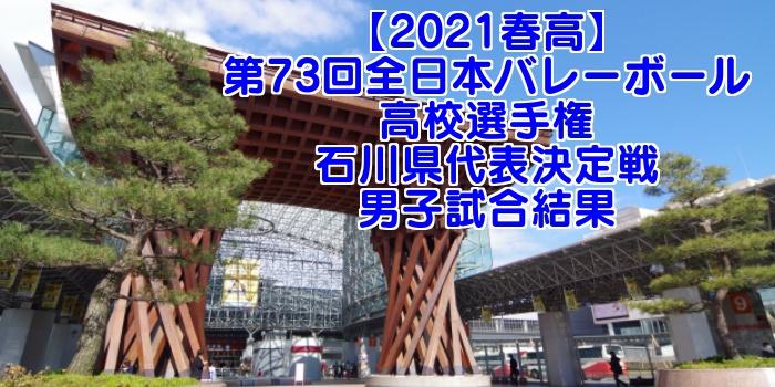 石川 2021春高バレー県予選 第73回全日本バレーボール高校選手権大会 男子試合結果