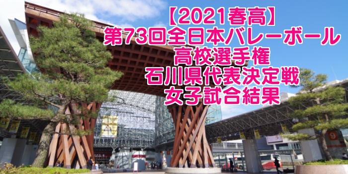 【2021春高】第73回全日本バレーボール高校選手権 石川県代表決定戦 女子試合結果