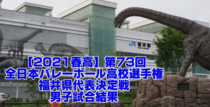 福井 2021春高バレー県予選|第73回全日本バレーボール高校選手権大会 男子試合結果